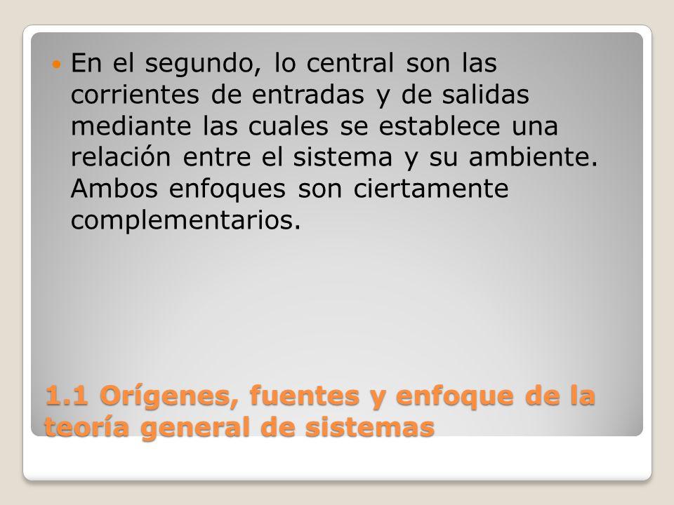 1.1 Orígenes, fuentes y enfoque de la teoría general de sistemas En el segundo, lo central son las corrientes de entradas y de salidas mediante las cu