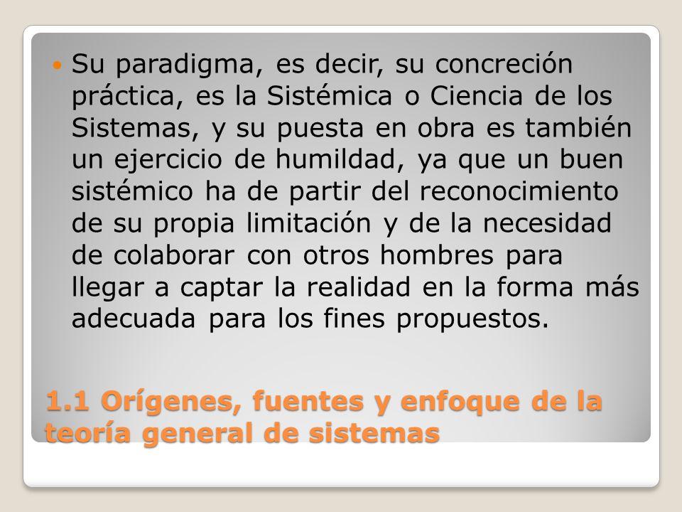 1.1 Orígenes, fuentes y enfoque de la teoría general de sistemas Su paradigma, es decir, su concreción práctica, es la Sistémica o Ciencia de los Sist