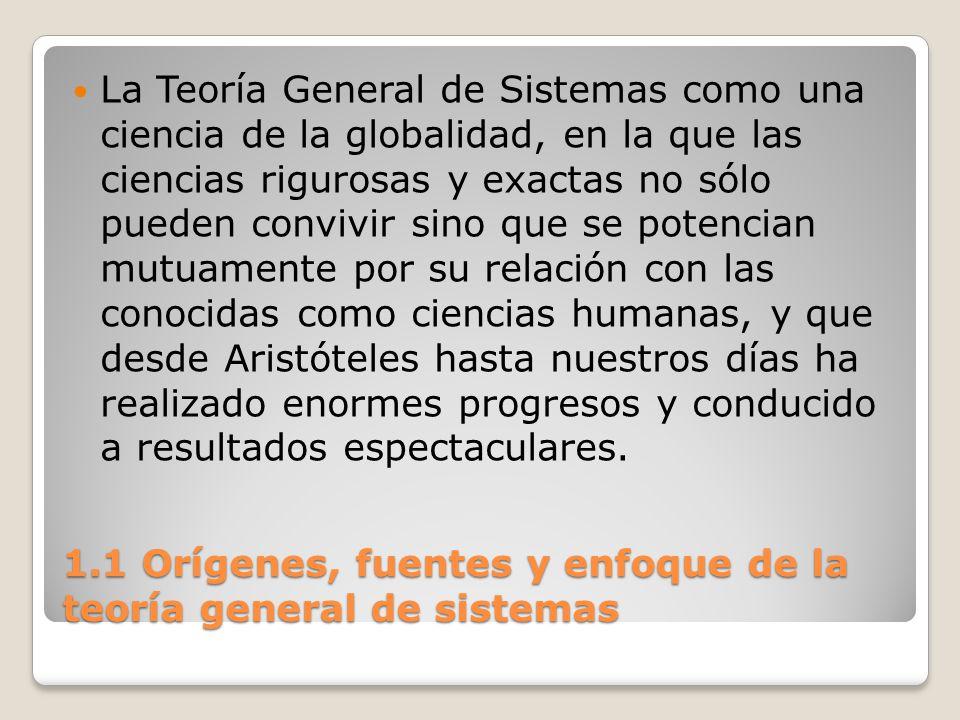 1.1 Orígenes, fuentes y enfoque de la teoría general de sistemas La Teoría General de Sistemas como una ciencia de la globalidad, en la que las cienci