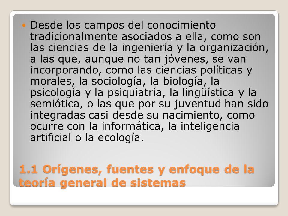 1.1 Orígenes, fuentes y enfoque de la teoría general de sistemas Desde los campos del conocimiento tradicionalmente asociados a ella, como son las cie