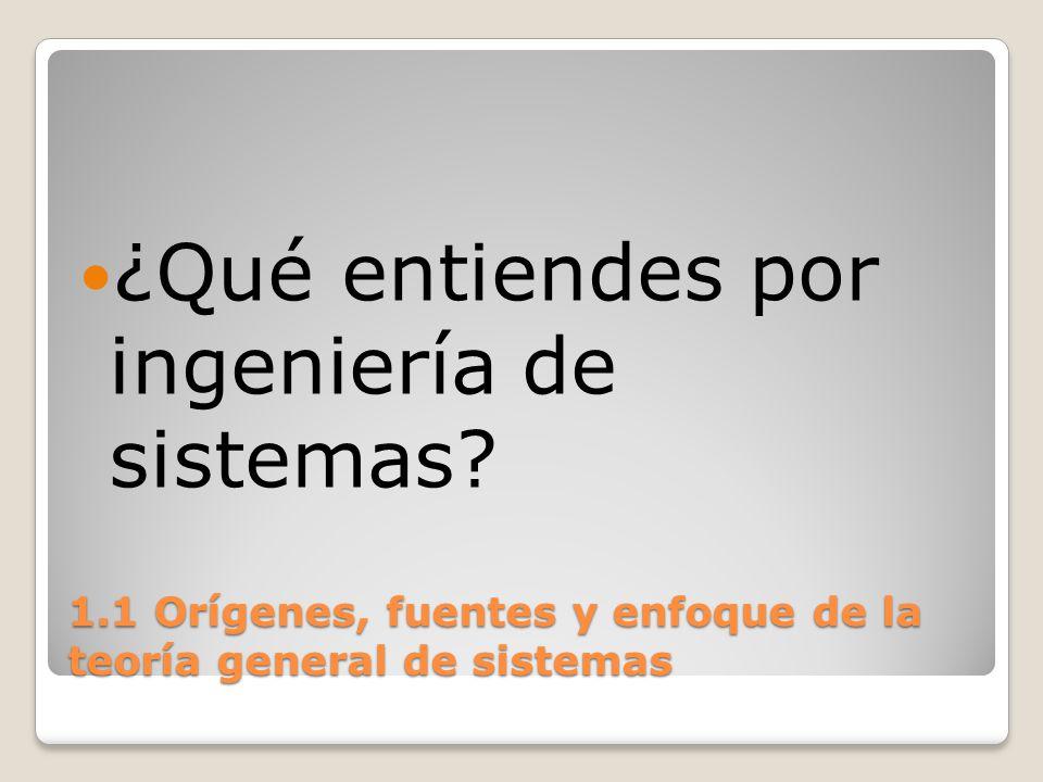 1.1 Orígenes, fuentes y enfoque de la teoría general de sistemas La T.G.S.