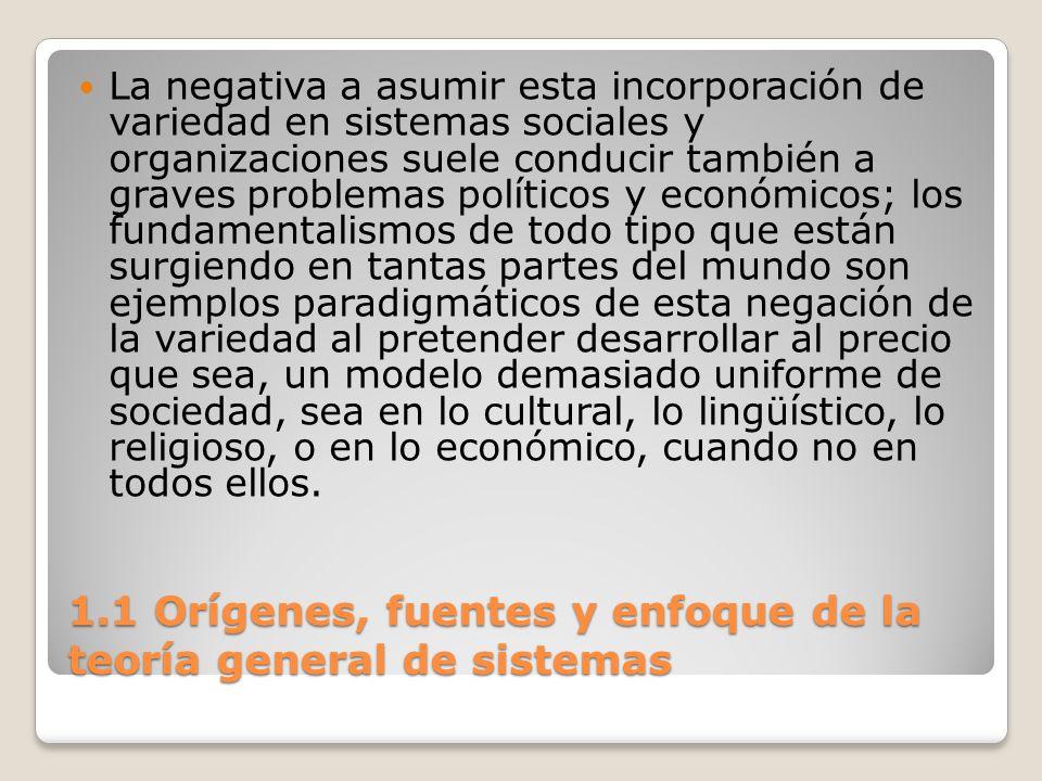 1.1 Orígenes, fuentes y enfoque de la teoría general de sistemas La negativa a asumir esta incorporación de variedad en sistemas sociales y organizaci