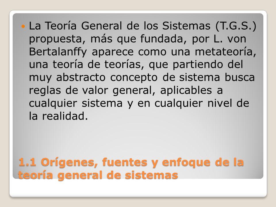 1.1 Orígenes, fuentes y enfoque de la teoría general de sistemas La Teoría General de los Sistemas (T.G.S.) propuesta, más que fundada, por L. von Ber