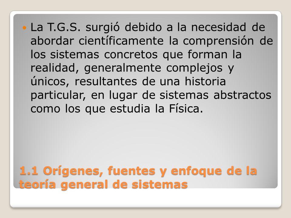 1.1 Orígenes, fuentes y enfoque de la teoría general de sistemas La T.G.S. surgió debido a la necesidad de abordar científicamente la comprensión de l