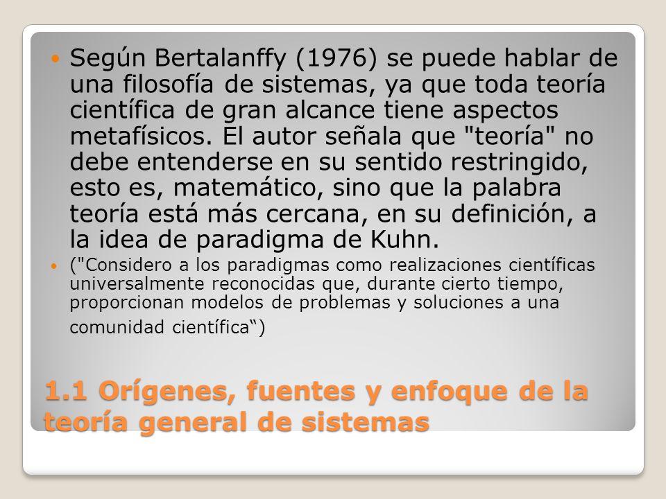 1.1 Orígenes, fuentes y enfoque de la teoría general de sistemas Según Bertalanffy (1976) se puede hablar de una filosofía de sistemas, ya que toda te