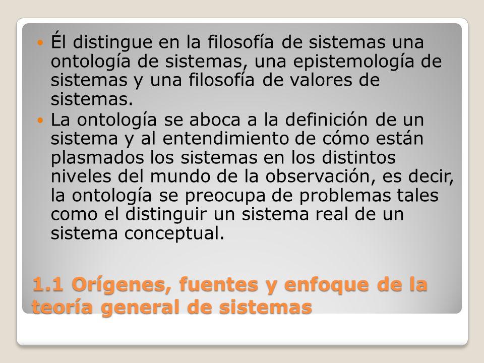 1.1 Orígenes, fuentes y enfoque de la teoría general de sistemas Él distingue en la filosofía de sistemas una ontología de sistemas, una epistemología