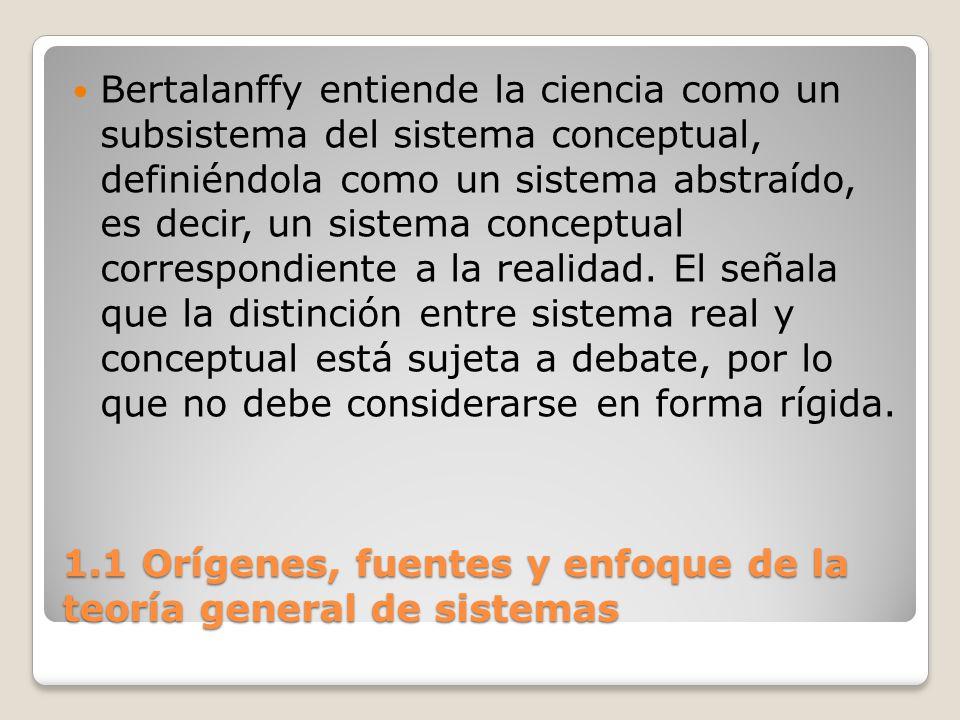 1.1 Orígenes, fuentes y enfoque de la teoría general de sistemas Bertalanffy entiende la ciencia como un subsistema del sistema conceptual, definiéndo