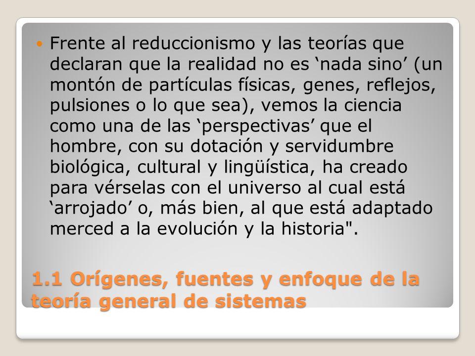 1.1 Orígenes, fuentes y enfoque de la teoría general de sistemas Frente al reduccionismo y las teorías que declaran que la realidad no es nada sino (u