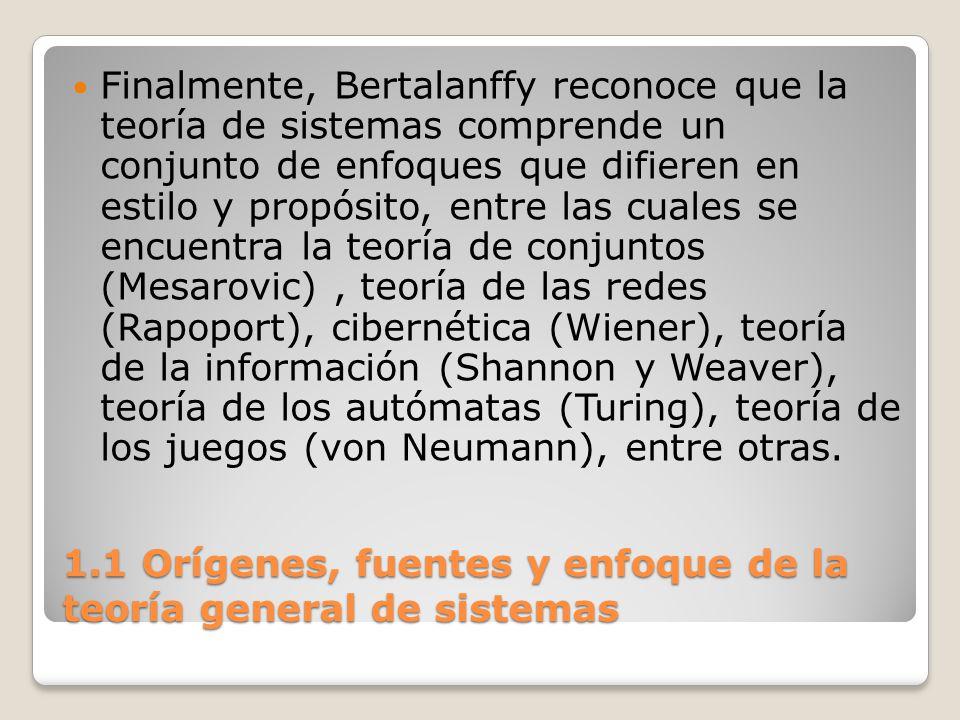 1.1 Orígenes, fuentes y enfoque de la teoría general de sistemas Finalmente, Bertalanffy reconoce que la teoría de sistemas comprende un conjunto de e