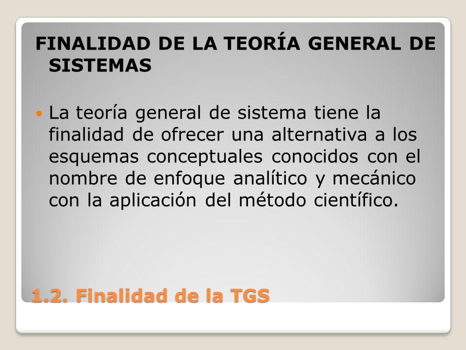1.2. Finalidad de la TGS FINALIDAD DE LA TEORÍA GENERAL DE SISTEMAS La teoría general de sistema tiene la finalidad de ofrecer una alternativa a los e