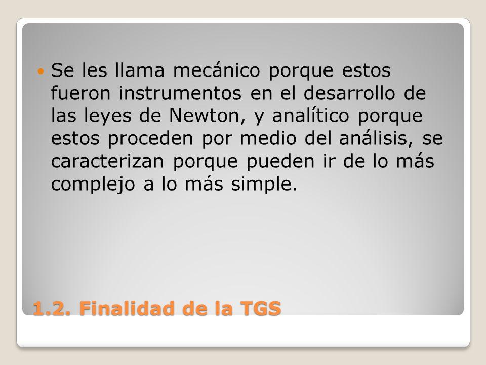 1.2. Finalidad de la TGS Se les llama mecánico porque estos fueron instrumentos en el desarrollo de las leyes de Newton, y analítico porque estos proc