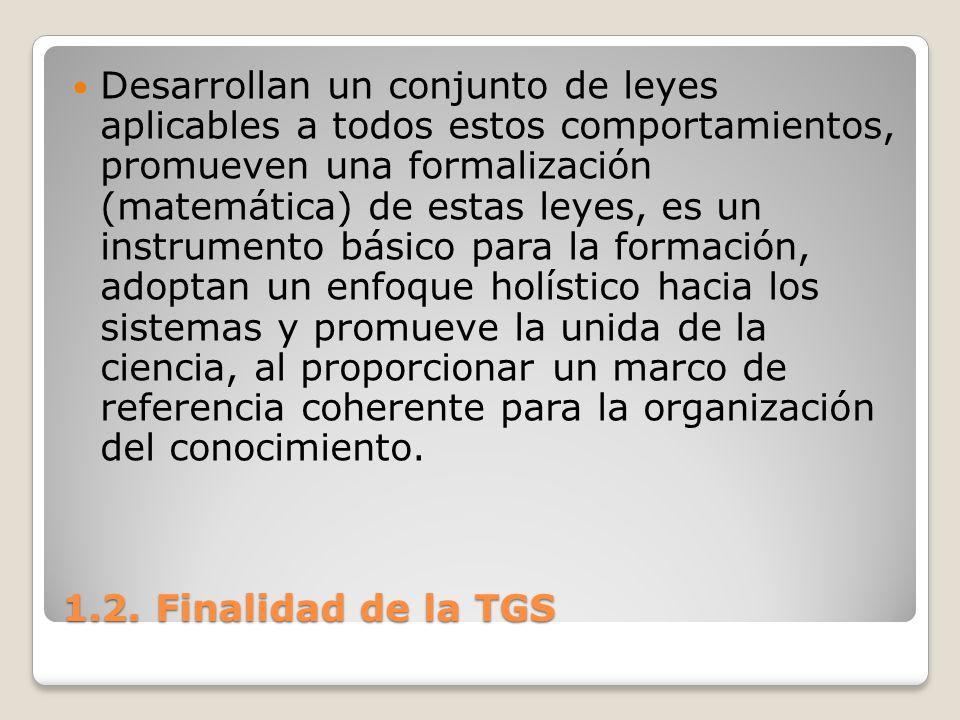 1.2. Finalidad de la TGS Desarrollan un conjunto de leyes aplicables a todos estos comportamientos, promueven una formalización (matemática) de estas