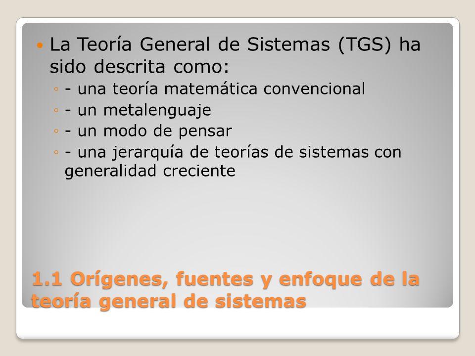 1.1 Orígenes, fuentes y enfoque de la teoría general de sistemas La Teoría General de Sistemas (TGS) ha sido descrita como: - una teoría matemática co