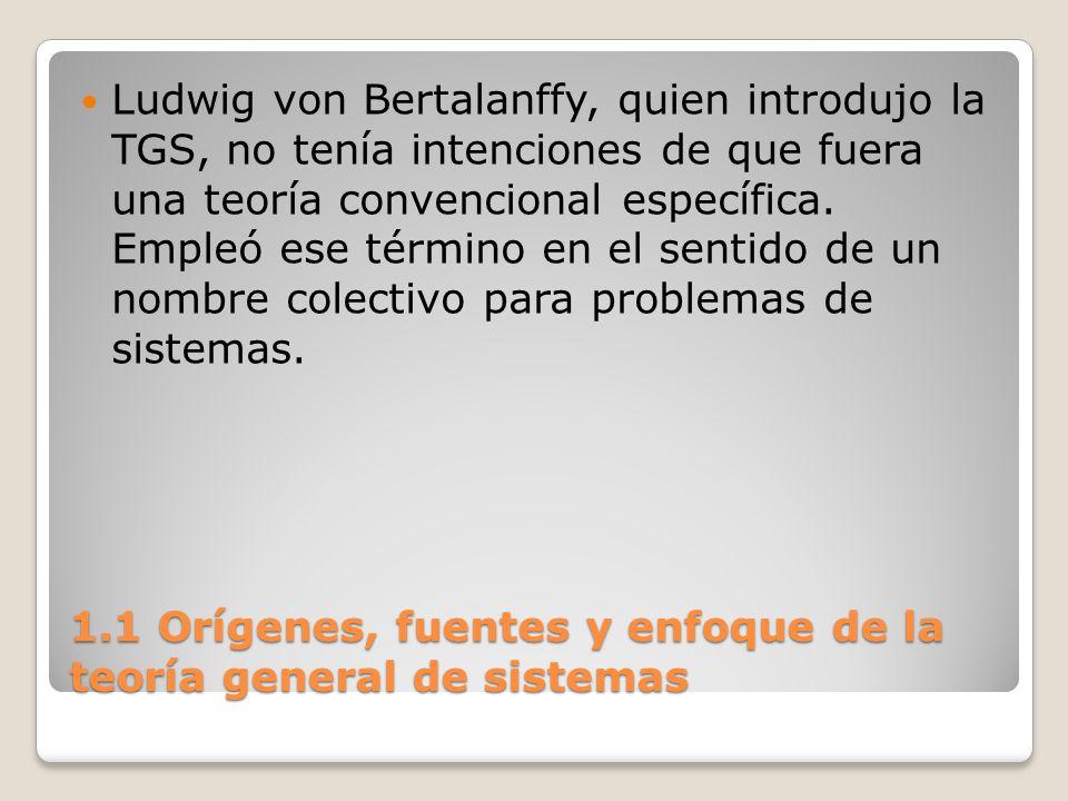 1.1 Orígenes, fuentes y enfoque de la teoría general de sistemas Siempre que se habla de sistemas se tiene en vista una totalidad cuyas propiedades no son atribuibles a la simple adición de las propiedades de sus partes o componentes.