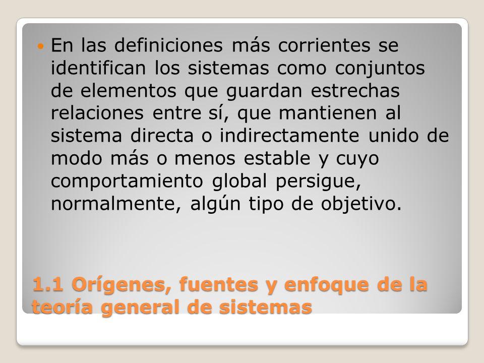 1.1 Orígenes, fuentes y enfoque de la teoría general de sistemas En las definiciones más corrientes se identifican los sistemas como conjuntos de elem