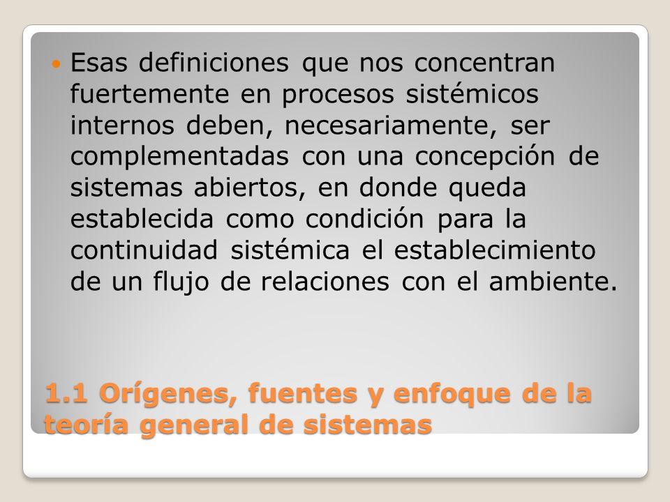 1.1 Orígenes, fuentes y enfoque de la teoría general de sistemas Esas definiciones que nos concentran fuertemente en procesos sistémicos internos debe