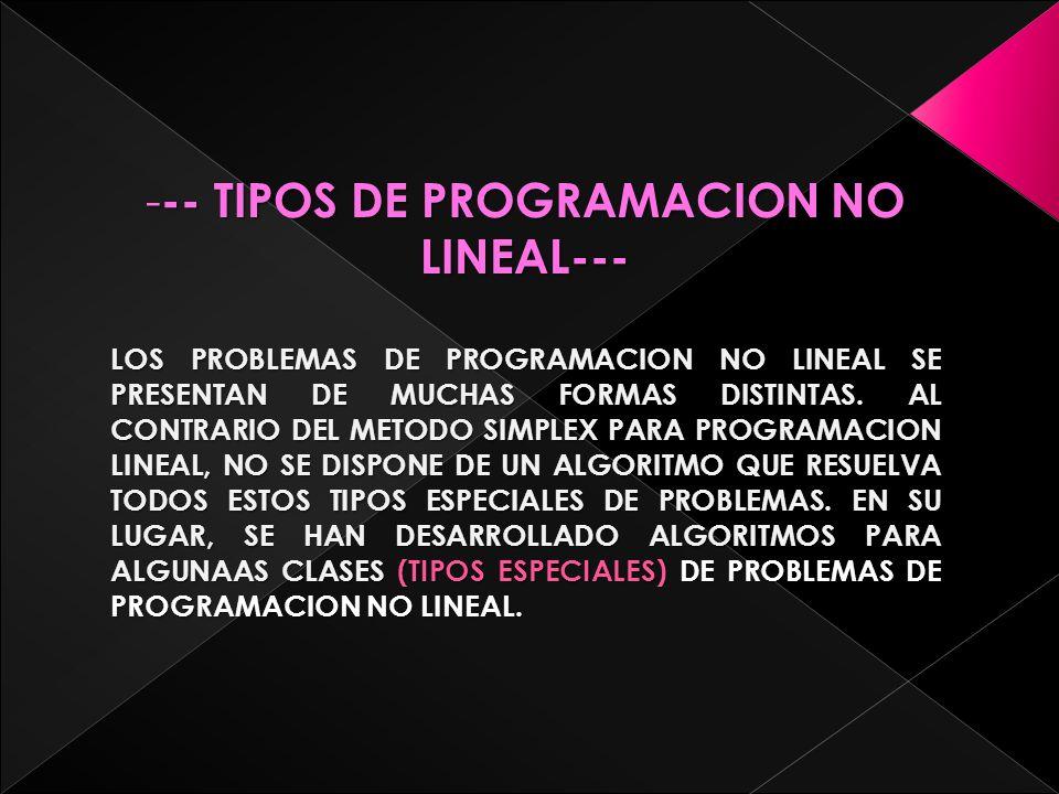--------- TIPOS DE PROGRAMACION NO LINEAL--- LOS PROBLEMAS DE PROGRAMACION NO LINEAL SE PRESENTAN DE MUCHAS FORMAS DISTINTAS.