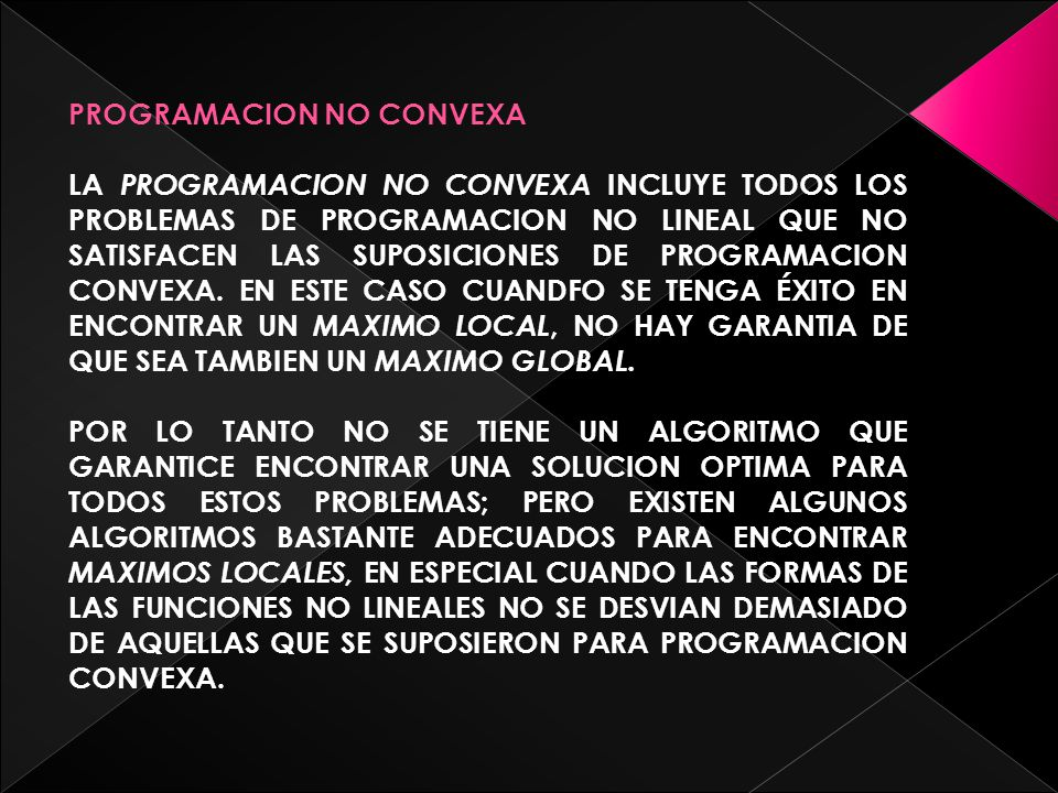 PROGRAMACION NO CONVEXA LA PROGRAMACION NO CONVEXA I NCLUYE TODOS LOS PROBLEMAS DE PROGRAMACION NO LINEAL QUE NO SATISFACEN LAS SUPOSICIONES DE PROGRAMACION CONVEXA.