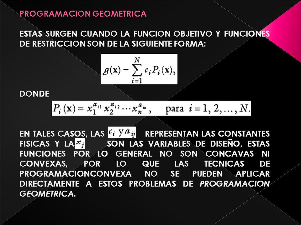 PROGRAMACION GEOMETRICA ESTAS SURGEN CUANDO LA FUNCION OBJETIVO Y FUNCIONES DE RESTRICCION SON DE LA SIGUIENTE FORMA: DONDE EN TALES CASOS, LAS REPRESENTAN LAS CONSTANTES FISICAS Y LAS SON LAS VARIABLES DE DISEÑO, ESTAS FUNCIONES POR LO GENERAL NO SON CONCAVAS NI CONVEXAS, POR LO QUE LAS TECNICAS DE PROGRAMACIONCONVEXA NO SE PUEDEN APLICAR DIRECTAMENTE A ESTOS PROBLEMAS DE PROGRAMACION GEOMETRICA.
