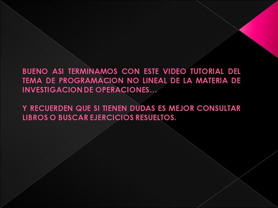 BUENO ASI TERMINAMOS CON ESTE VIDEO TUTORIAL DEL TEMA DE PROGRAMACION NO LINEAL DE LA MATERIA DE INVESTIGACION DE OPERACIONES… Y RECUERDEN QUE SI TIENEN DUDAS ES MEJOR CONSULTAR LIBROS O BUSCAR EJERCICIOS RESUELTOS.