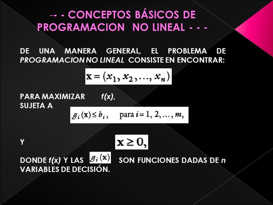 -------- - CONCEPTOS BÁSICOS DE PROGRAMACION NO LINEAL - - - DE UNA MANERA GENERAL, EL PROBLEMA DE PROGRAMACION NO LINEAL C ONSISTE EN ENCONTRAR: PARA MAXIMIZAR f(x), SUJETA A Y DONDE f(x) Y LAS SON FUNCIONES DADAS DE n VARIABLES DE DECISIÓN.