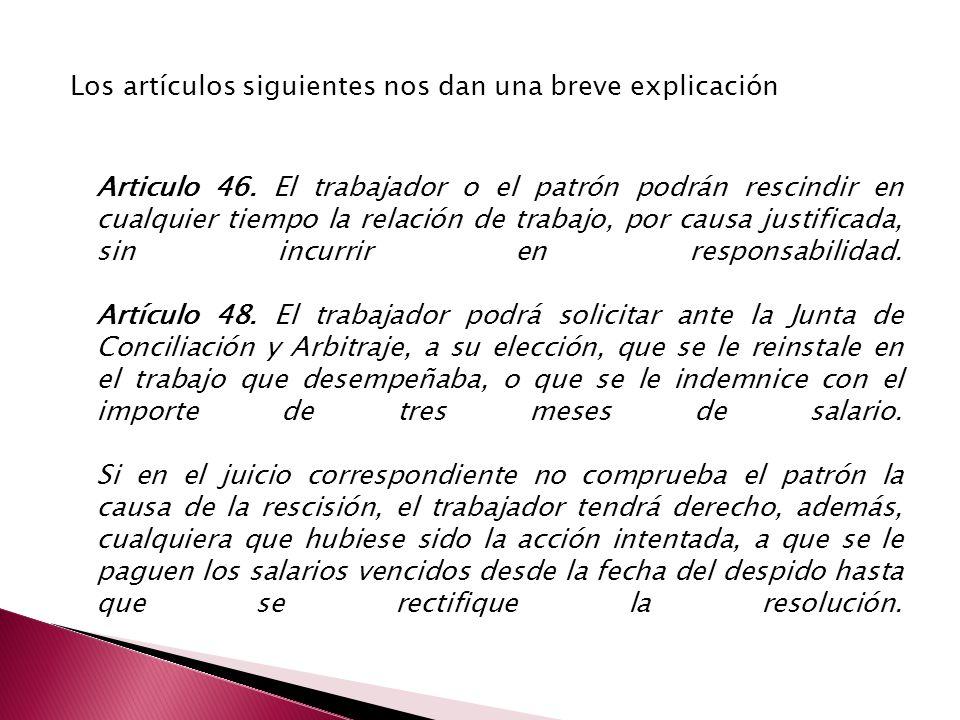 Los artículos siguientes nos dan una breve explicación Articulo 46. El trabajador o el patrón podrán rescindir en cualquier tiempo la relación de trab