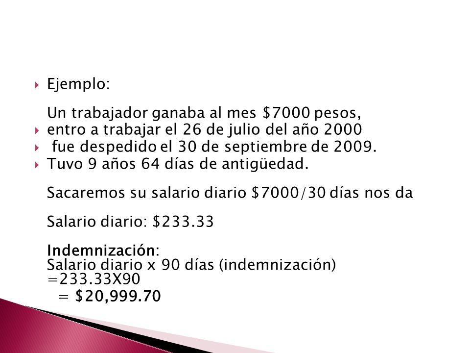 Ejemplo: Un trabajador ganaba al mes $7000 pesos, entro a trabajar el 26 de julio del año 2000 fue despedido el 30 de septiembre de 2009. Tuvo 9 años