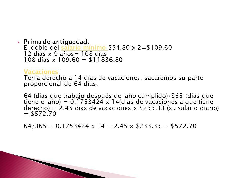 Prima de antigüedad: El doble del salario mínimo $54.80 x 2=$109.60 12 días x 9 años= 108 días 108 días x 109.60 = $11836.80 Vacaciones: Tenia derecho