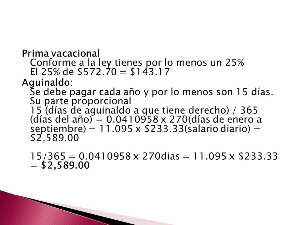 Prima vacacional Conforme a la ley tienes por lo menos un 25% El 25% de $572.70 = $143.17 Aguinaldo: Se debe pagar cada año y por lo menos son 15 días
