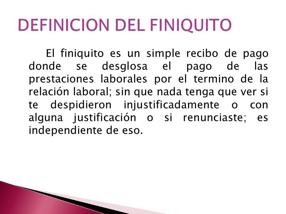 El finiquito es un simple recibo de pago donde se desglosa el pago de las prestaciones laborales por el termino de la relación laboral; sin que nada t