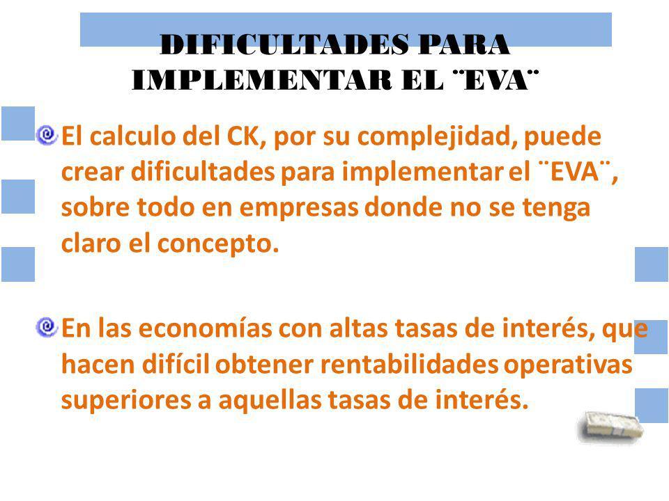 DIFICULTADES PARA IMPLEMENTAR EL ¨EVA¨ El calculo del CK, por su complejidad, puede crear dificultades para implementar el ¨EVA¨, sobre todo en empres