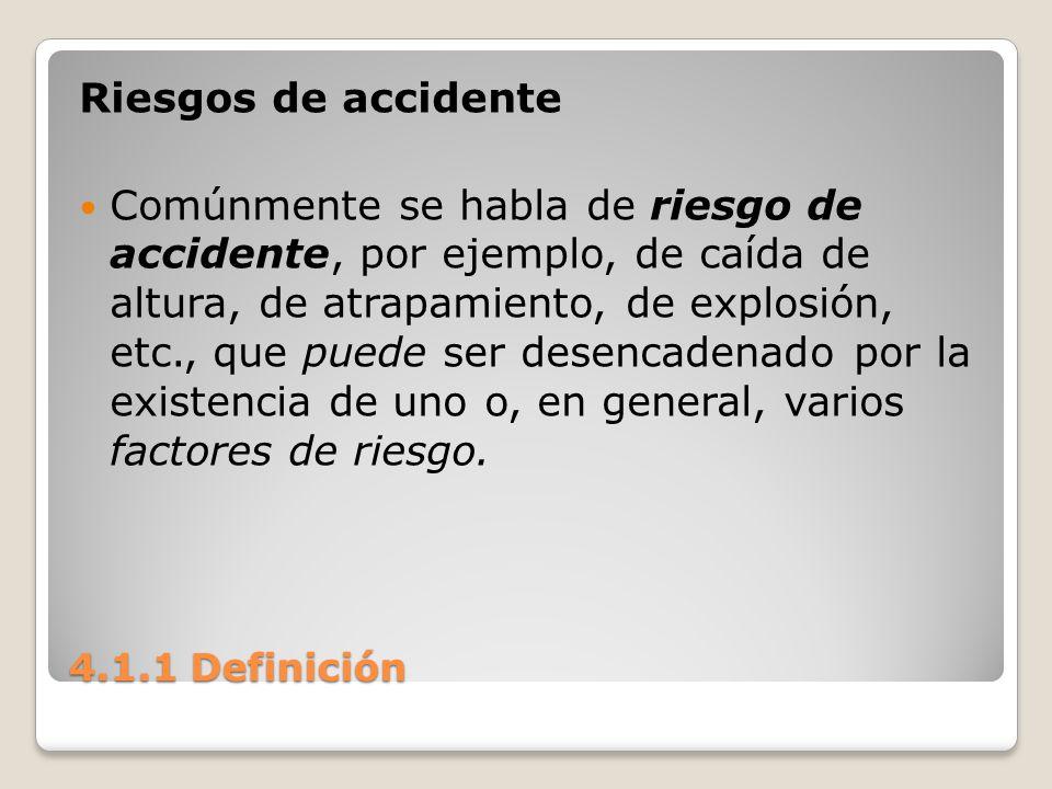 4.1.1 Definición Riesgos de accidente Comúnmente se habla de riesgo de accidente, por ejemplo, de caída de altura, de atrapamiento, de explosión, etc.