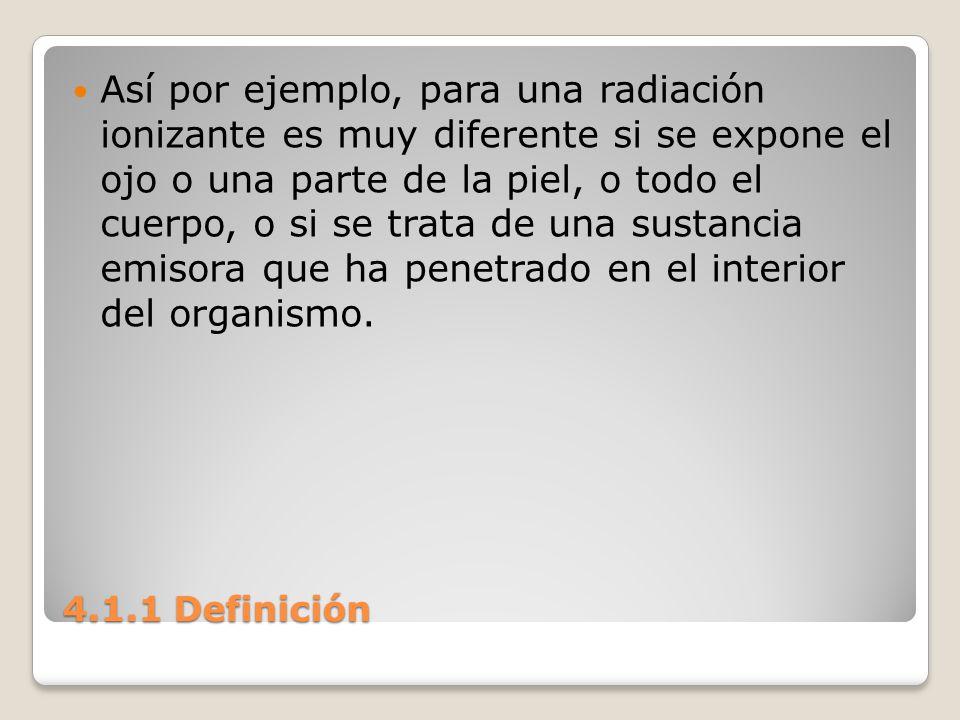 4.1.1 Definición Así por ejemplo, para una radiación ionizante es muy diferente si se expone el ojo o una parte de la piel, o todo el cuerpo, o si se
