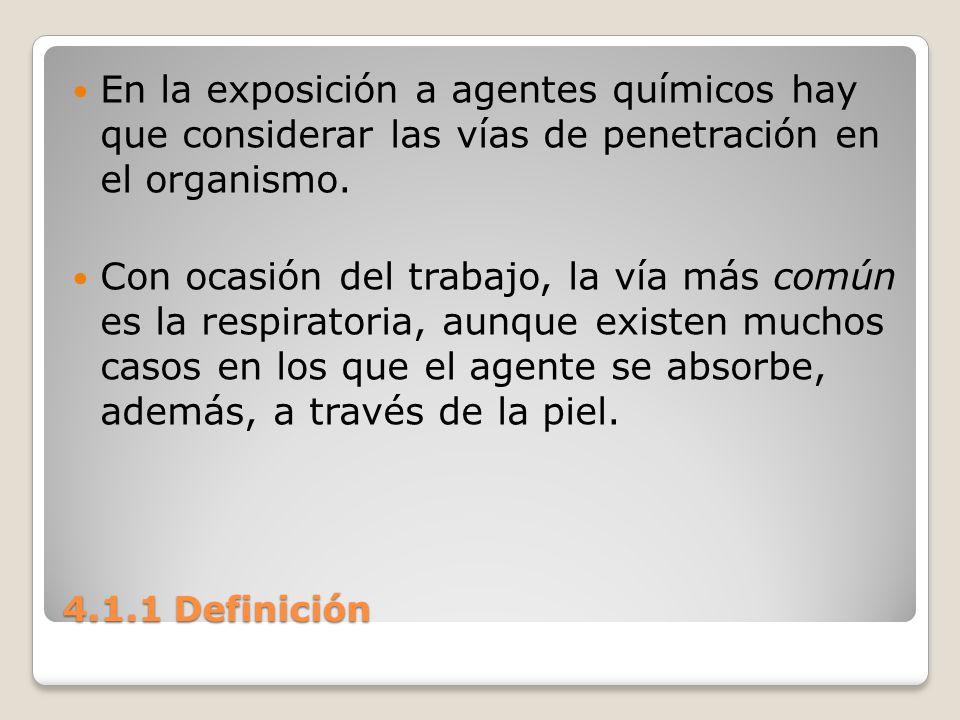 4.1.1 Definición En la exposición a agentes químicos hay que considerar las vías de penetración en el organismo. Con ocasión del trabajo, la vía más c
