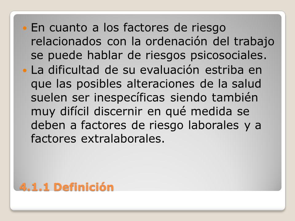 4.1.1 Definición En cuanto a los factores de riesgo relacionados con la ordenación del trabajo se puede hablar de riesgos psicosociales. La dificultad