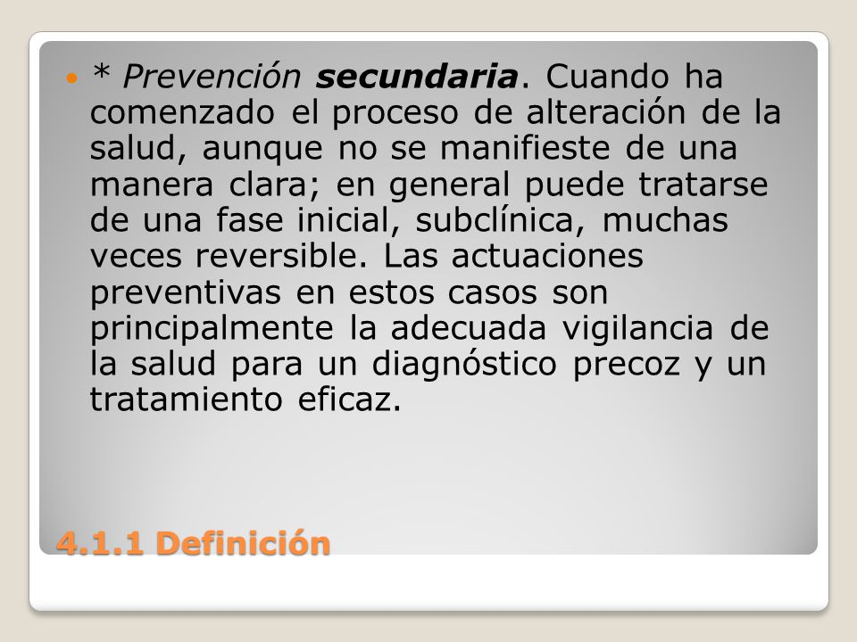 4.1.1 Definición * Prevención secundaria. Cuando ha comenzado el proceso de alteración de la salud, aunque no se manifieste de una manera clara; en ge