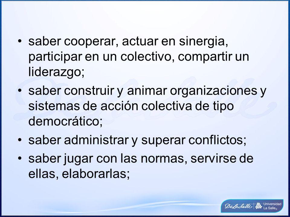 saber cooperar, actuar en sinergia, participar en un colectivo, compartir un liderazgo; saber construir y animar organizaciones y sistemas de acción c