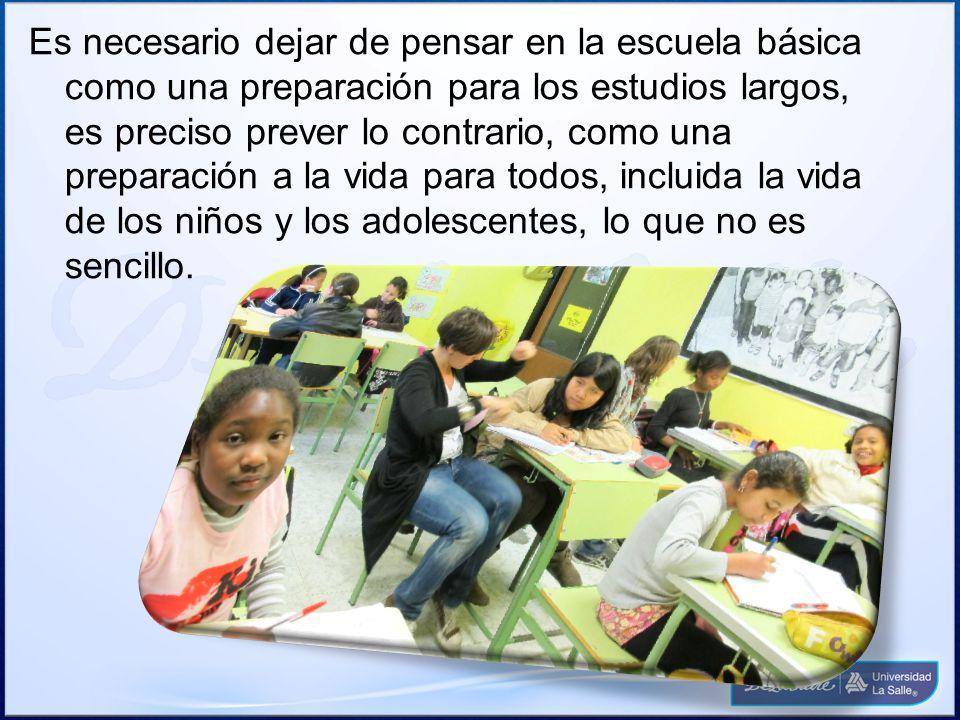 Es necesario dejar de pensar en la escuela básica como una preparación para los estudios largos, es preciso prever lo contrario, como una preparación