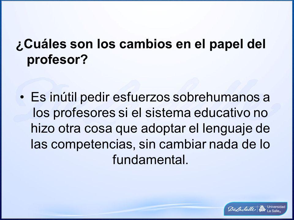 ¿Cuáles son los cambios en el papel del profesor? Es inútil pedir esfuerzos sobrehumanos a los profesores si el sistema educativo no hizo otra cosa qu