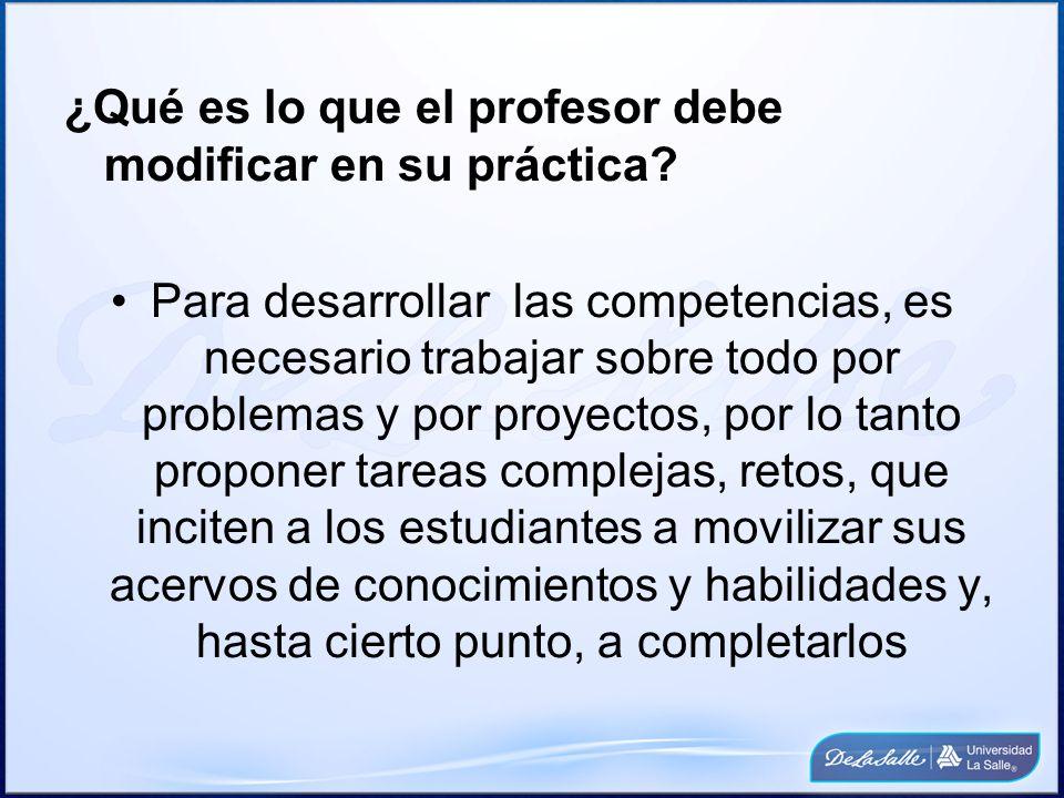 ¿Qué es lo que el profesor debe modificar en su práctica? Para desarrollar las competencias, es necesario trabajar sobre todo por problemas y por proy