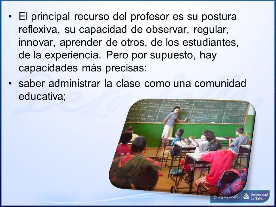El principal recurso del profesor es su postura reflexiva, su capacidad de observar, regular, innovar, aprender de otros, de los estudiantes, de la ex