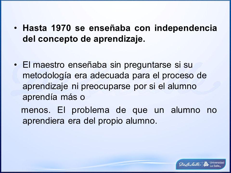 Hasta 1970 se enseñaba con independencia del concepto de aprendizaje. El maestro enseñaba sin preguntarse si su metodología era adecuada para el proce