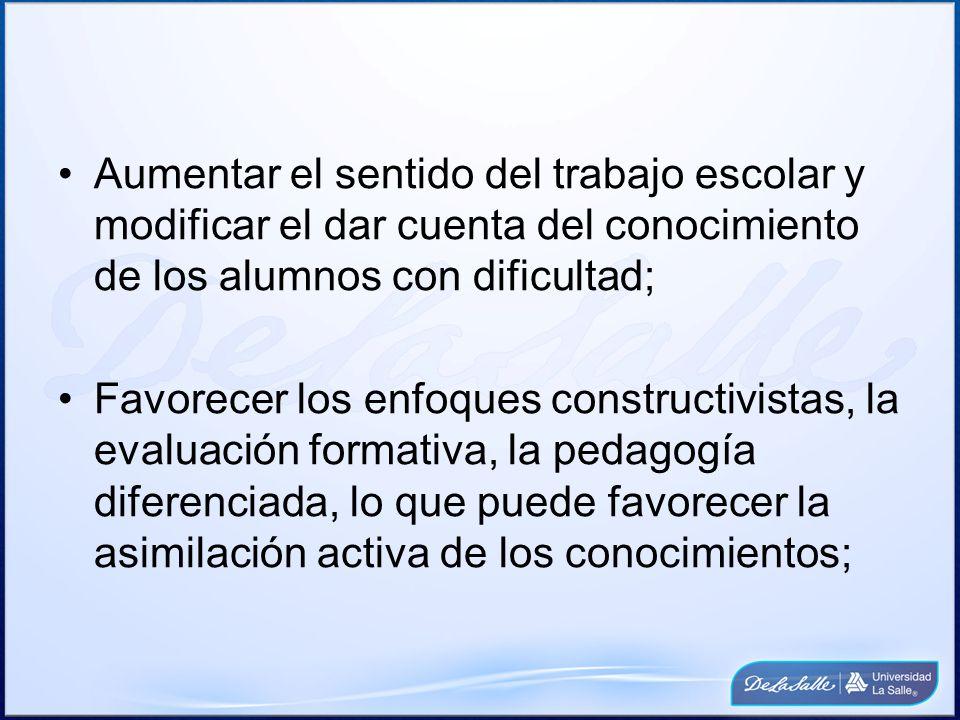 Aumentar el sentido del trabajo escolar y modificar el dar cuenta del conocimiento de los alumnos con dificultad; Favorecer los enfoques constructivistas, la evaluación formativa, la pedagogía diferenciada, lo que puede favorecer la asimilación activa de los conocimientos;