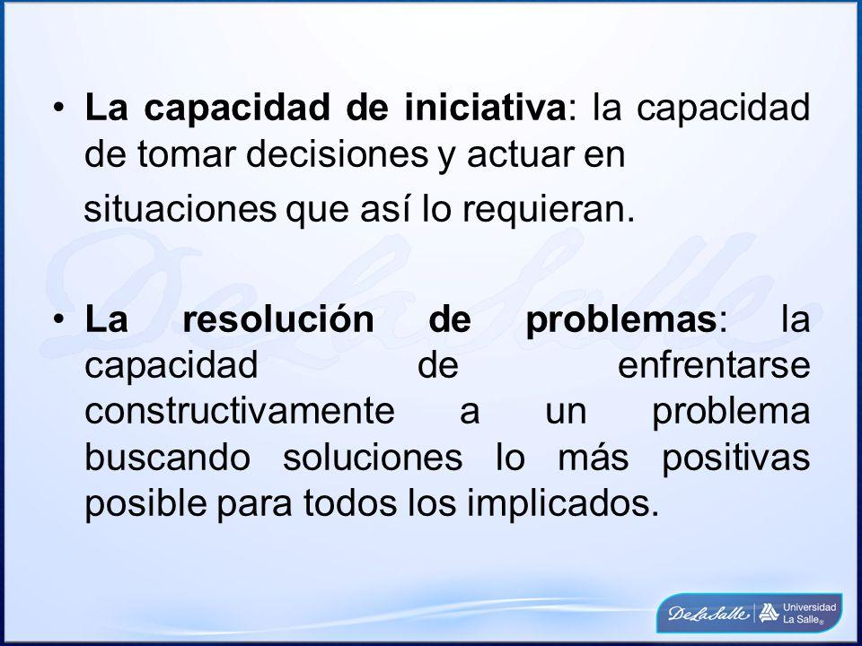 La capacidad de iniciativa: la capacidad de tomar decisiones y actuar en situaciones que así lo requieran.