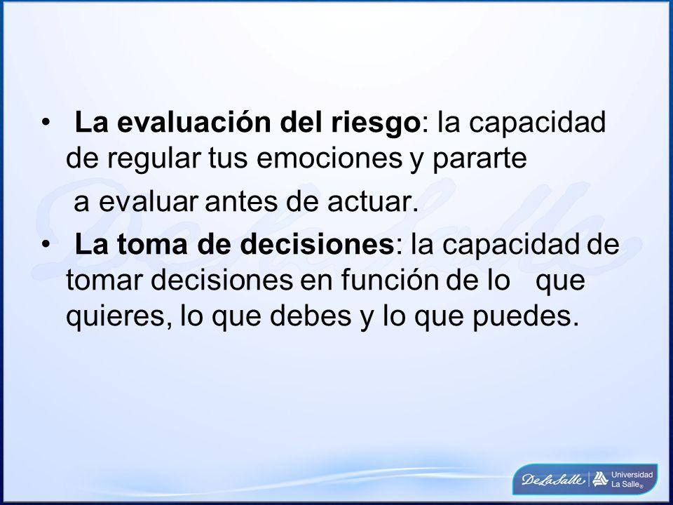 La evaluación del riesgo: la capacidad de regular tus emociones y pararte a evaluar antes de actuar. La toma de decisiones: la capacidad de tomar deci