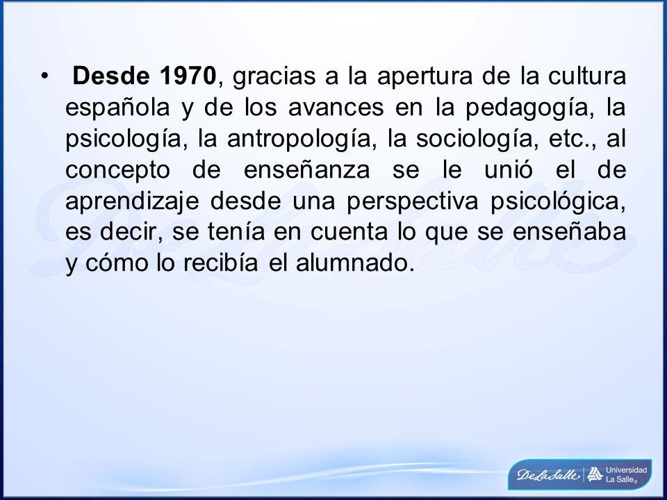 Desde 1970, gracias a la apertura de la cultura española y de los avances en la pedagogía, la psicología, la antropología, la sociología, etc., al concepto de enseñanza se le unió el de aprendizaje desde una perspectiva psicológica, es decir, se tenía en cuenta lo que se enseñaba y cómo lo recibía el alumnado.