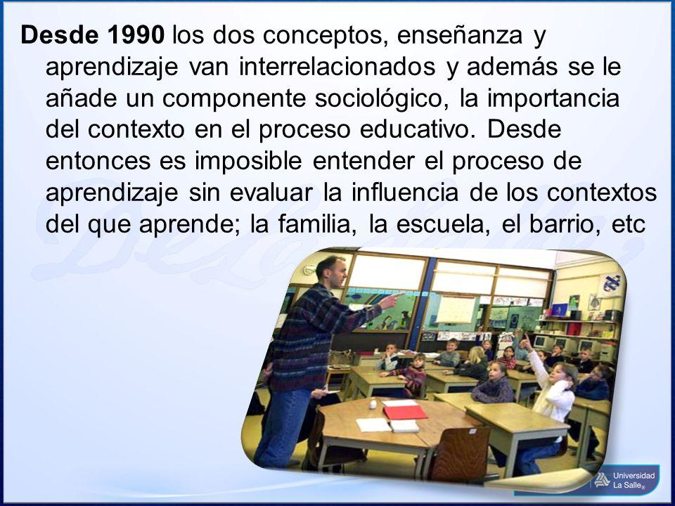 Desde 1990 los dos conceptos, enseñanza y aprendizaje van interrelacionados y además se le añade un componente sociológico, la importancia del context