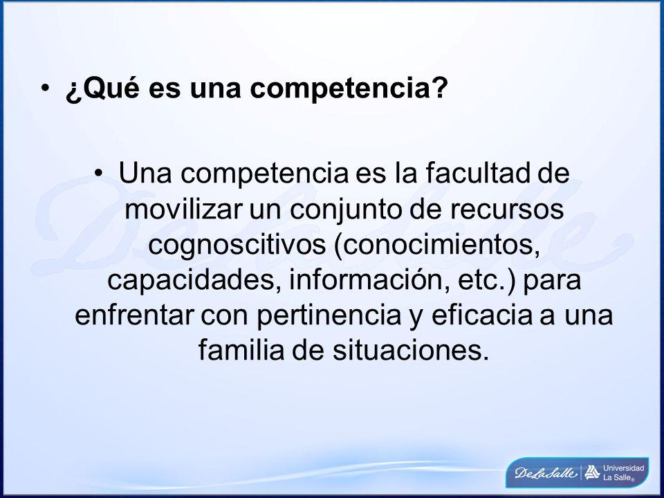 ¿Qué es una competencia? Una competencia es la facultad de movilizar un conjunto de recursos cognoscitivos (conocimientos, capacidades, información, e