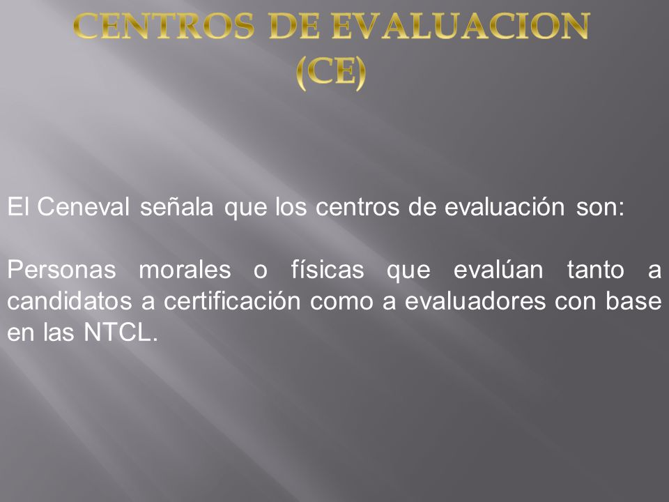 El Ceneval señala que los centros de evaluación son: Personas morales o físicas que evalúan tanto a candidatos a certificación como a evaluadores con