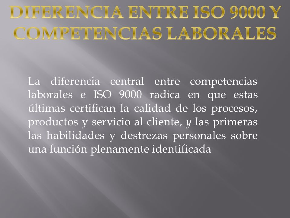 La diferencia central entre competencias laborales e ISO 9000 radica en que estas últimas certifican la calidad de los procesos, productos y servicio